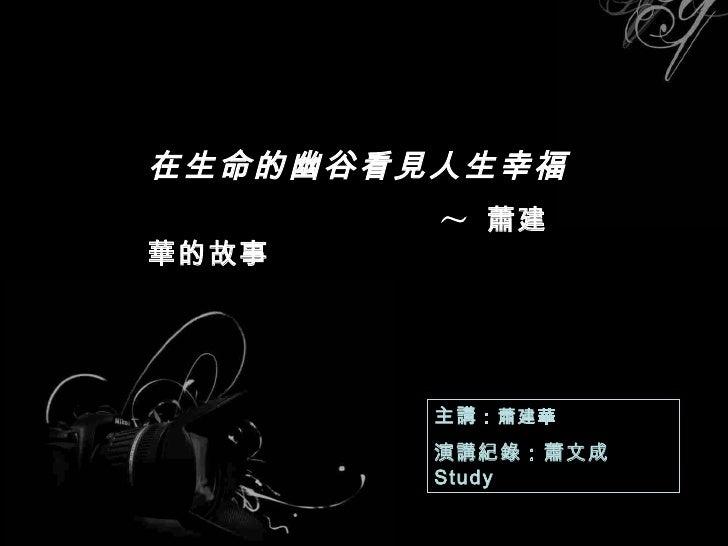 在生命的幽谷看見人生幸福 ~   蕭建華 的故事  主講 :蕭建華 演講紀錄 :蕭文成   Study