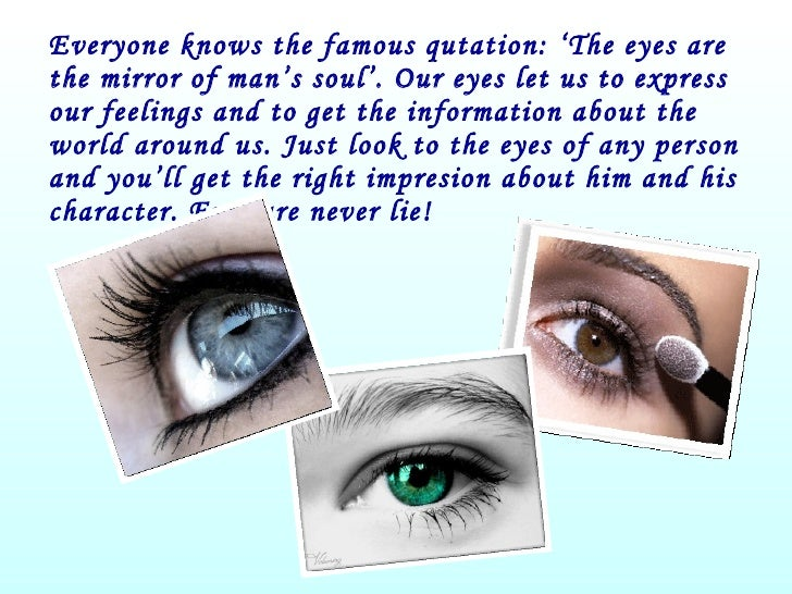 Everyone knows the famous qutation: 'The eyes are the mirror of man's soul'. Our eyes let us to express our feelings and t...