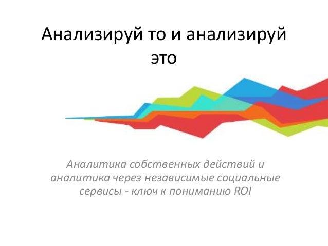 Анализируй то и анализируй это Аналитика собственных действий и аналитика через независимые социальные сервисы - ключ к по...