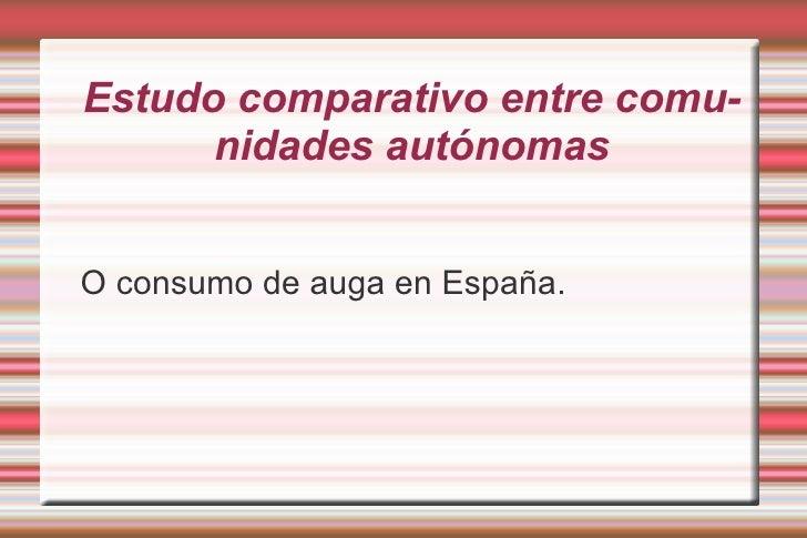 Estudo comparativo entre comunidades autónomas <ul><li>O consumo de auga en España. </li></ul>
