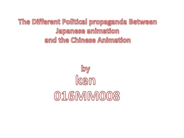 The Different Political propaganda Between Japanese animation <br />and the Chinese Animation<br />by<br />ken<br />016MM0...