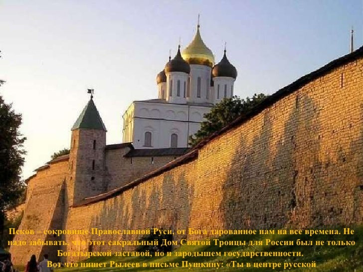 Псков – сокровище Православной Руси, от Бога дарованное нам на все времена. Не надо забывать, что этот сакральный Дом Свят...