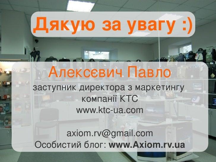 Алексєвич Павло заступник директора з маркетингу  компанії КТС www.ktc-ua.com [email_address] Особистий блог:  www.Axiom.r...