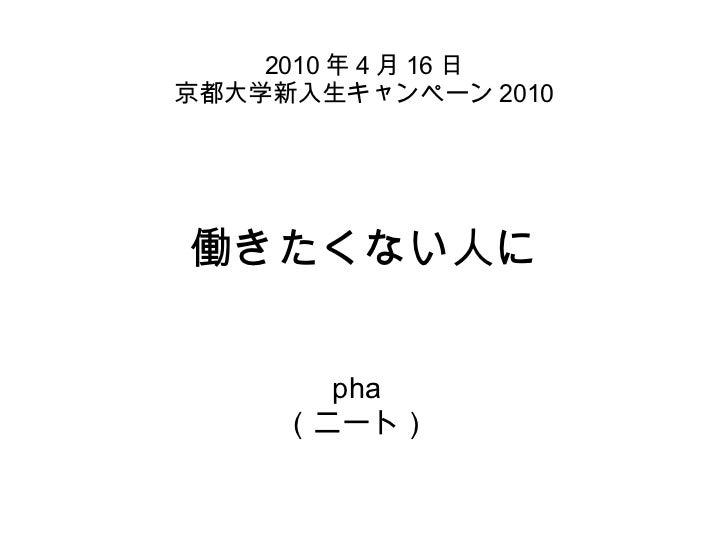 働きたくない人に pha (ニート) 2010 年 4 月 16 日 京都大学新入生キャンペーン 2010