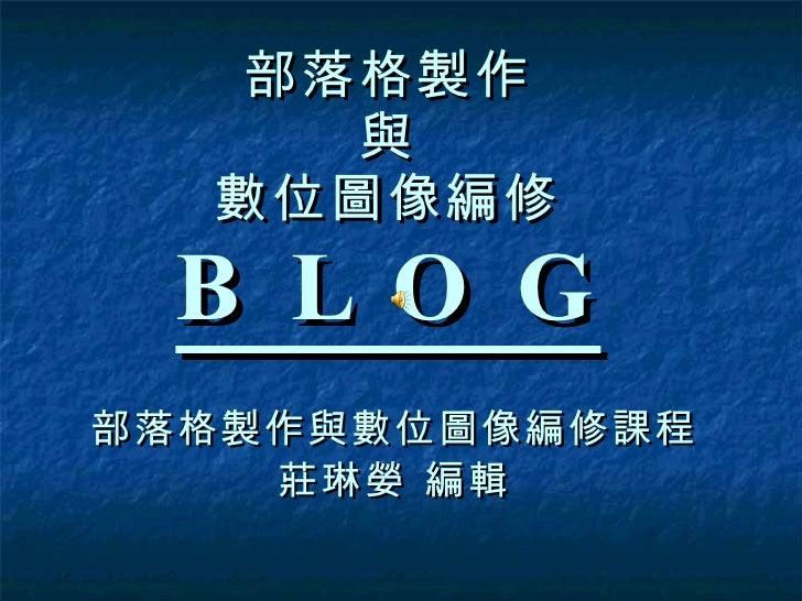部落格製作 與 數位圖像編修 B L O G 部落格製作與數位圖像編修課程 莊琳嫈 編輯