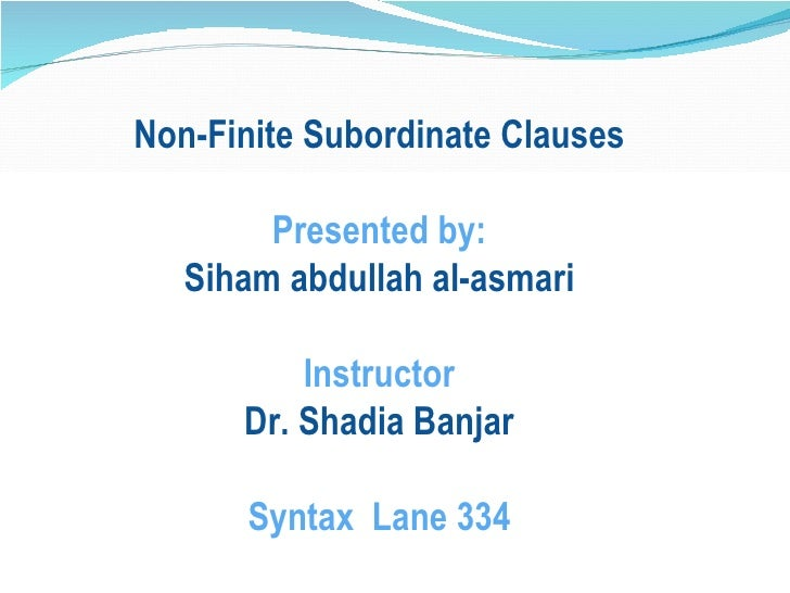 Non-Finite Subordinate Clauses Presented by: Siham abdullah al-asmari Instructor Dr. Shadia Banjar Syntax  Lane 334