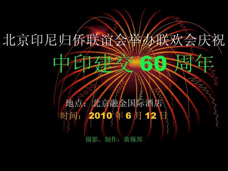 北京印尼归侨联谊会举办联欢会庆祝   中印建交 60 周年 地点:北京融金国际酒店 时间: 2010 年 6 月 12 日 摄影、制作:黄锡邦
