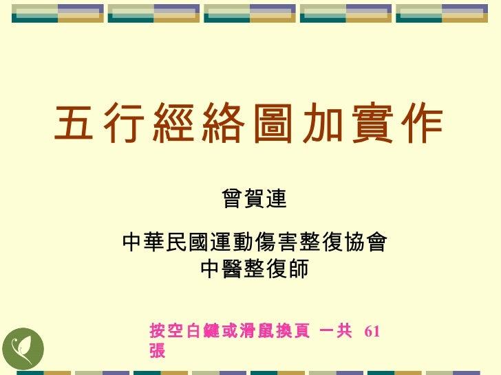 五行經絡圖加實作 曾賀連 中華民國運動傷害整復協會 中醫整復師 按空白鍵或滑鼠換頁 一共  61  張