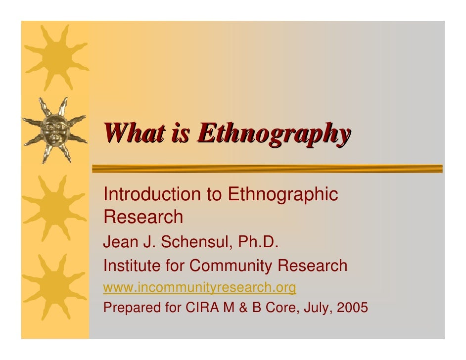What is Ethnography  Introduction to Ethnographic Research Jean J. Schensul, Ph.D. Institute for Community Research www.in...