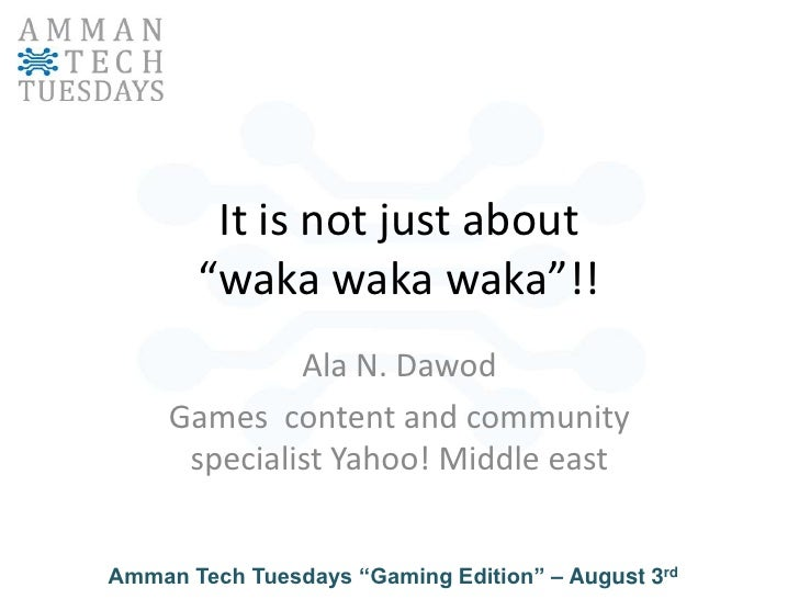 "It is not just about ""wakawakawaka""!!<br />Ala N. Dawod<br />Games  content and community specialist Yahoo! Middle east<br />"