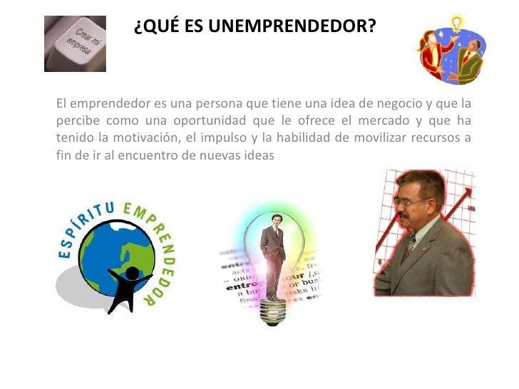 ¿QUÉ ES UNEMPRENDEDOR?<br />El emprendedor es una persona que tiene una idea de negocio y que la percibe como una oportuni...