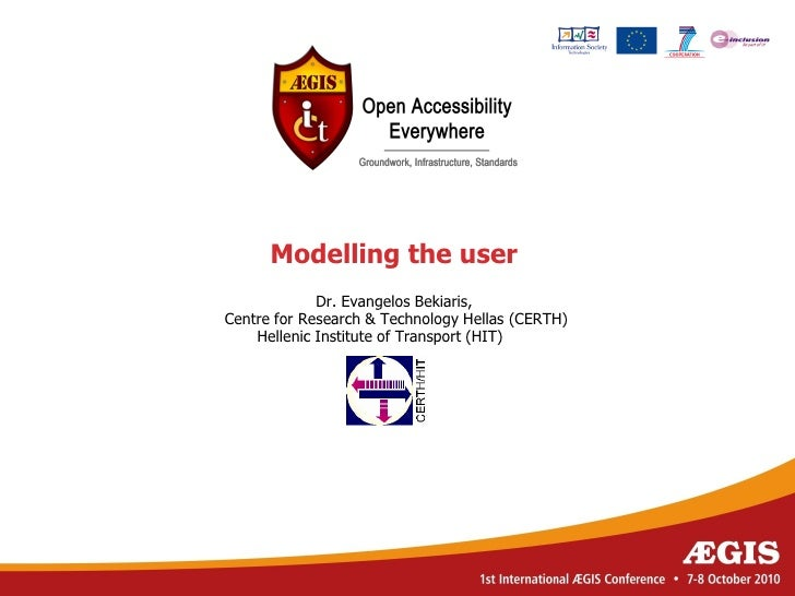 Modelling the user              Dr. Evangelos Bekiaris, Centre for Research & Technology Hellas (CERTH)     Hellenic Insti...