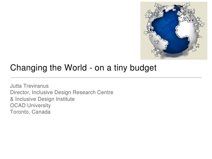 Changing the World - on a tiny budget Jutta Treviranus Director, Inclusive Design Research Centre & Inclusive Design Insti...