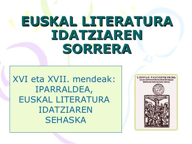 EUSKAL LITERATURAEUSKAL LITERATURA IDATZIARENIDATZIAREN SORRERASORRERA XVI eta XVII. mendeak: IPARRALDEA, EUSKAL LITERATUR...