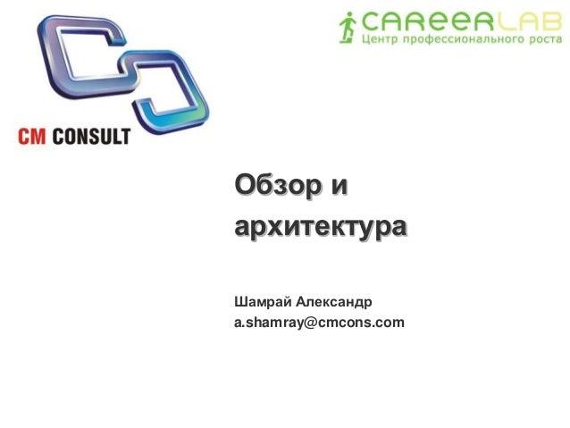 Обзор и архитектура Шамрай Александр a.shamray@cmcons.com