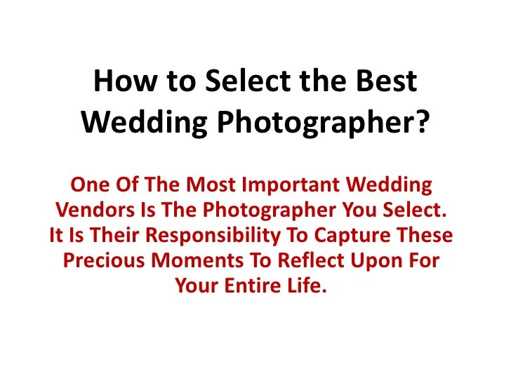 How to Select the Best Wedding Photographer?<br />One Of The Most Important Wedding Vendors Is The Photographer You Select...
