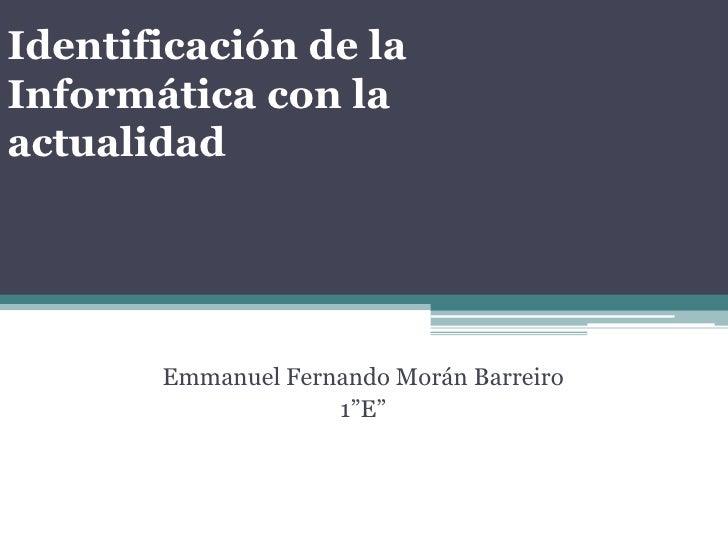 """Identificación de la Informática con la actualidad<br />Emmanuel Fernando Morán Barreiro<br />1""""E""""   <br />"""