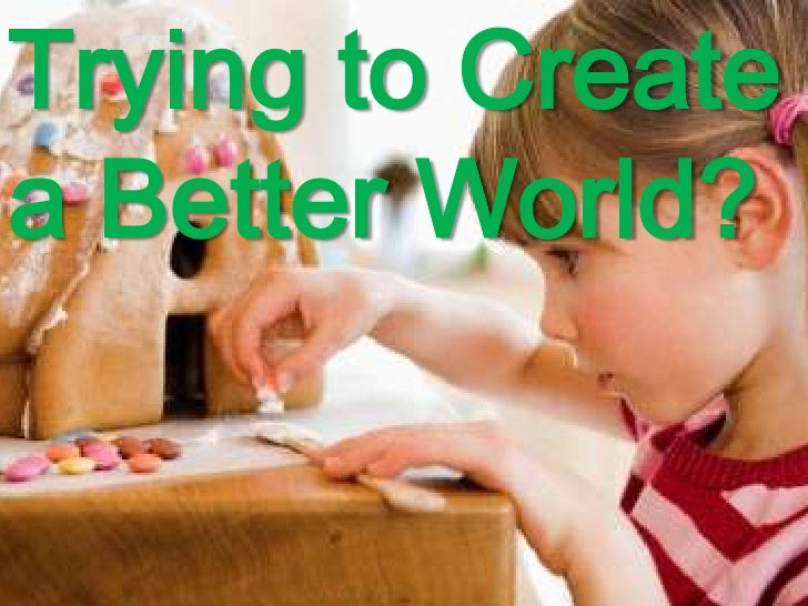 Trying to Create<br />a Better World?<br />
