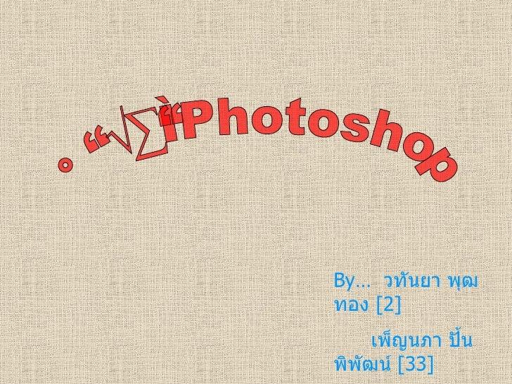 การทำPhotoshop By…   วทันยา พุฒทอง  [2] เพ็ญนภา ปั้นพิพัฒน์  [33] นักเรียนชั้น ม .6/2