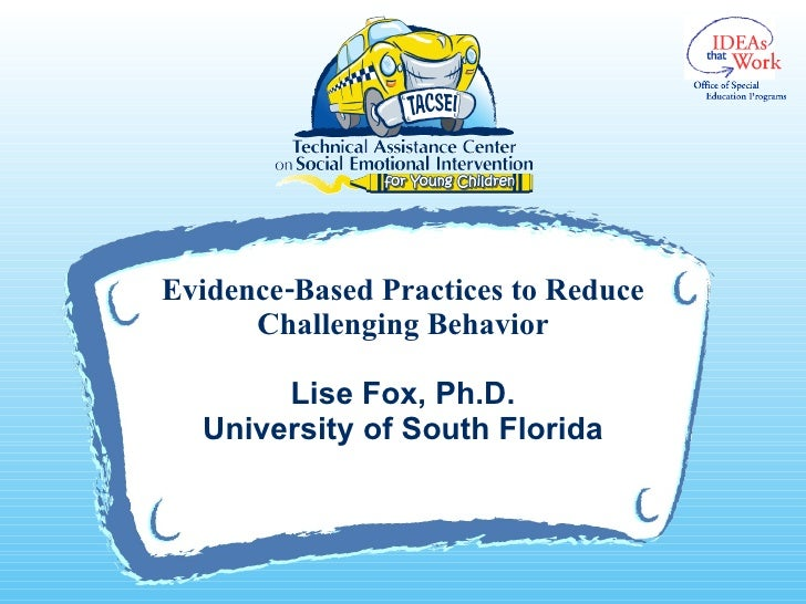 Evidence-Based Practices to Reduce Challenging Behavior Lise Fox, Ph.D. University of South Florida