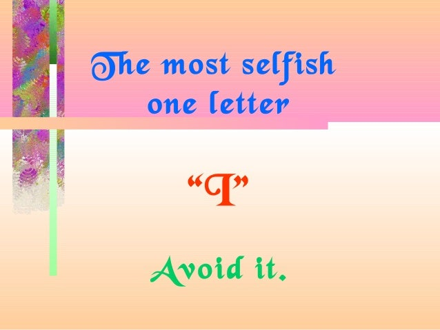 "The most selfish one letter ""I"" Avoid it."