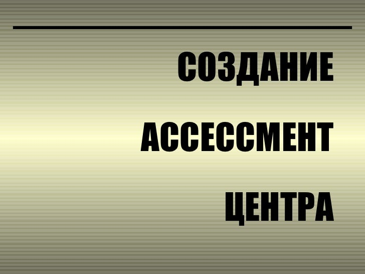 СОЗДАНИЕ АССЕССМЕНТ ЦЕНТРА
