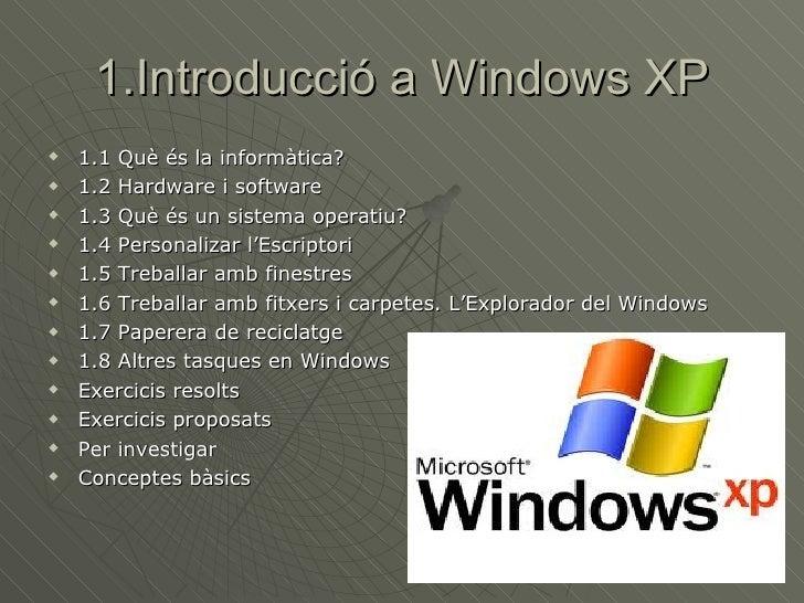 1.Introducció a Windows XP <ul><li>1.1 Què és la informàtica? </li></ul><ul><li>1.2 Hardware i software </li></ul><ul><li>...