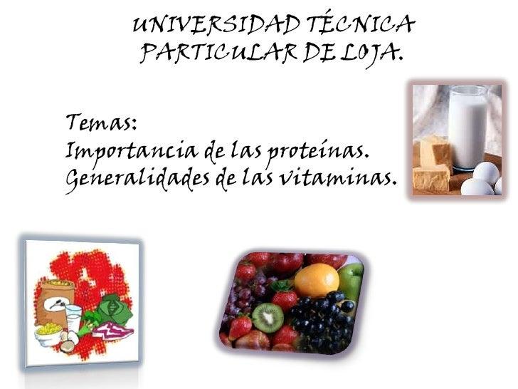 UNIVERSIDAD TÉCNICA PARTICULAR DE LOJA.<br />Temas:<br />Importancia de las proteínas.<br />Generalidades de las vitaminas...