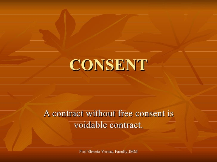 CONSENT A contract without free consent is voidable contract. Prof Shweta Verma, Faculty,IMM