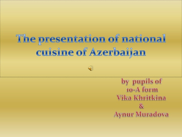 The presentation of national cuisine of Azerbaijan<br />by  pupils of<br /> 10-A form<br />VikaKhritkina<br />&<br />Aynur...