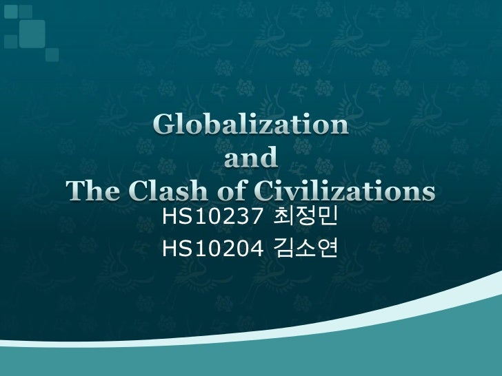 HS10237 최정민<br />HS10204 김소연<br />Globalization and The Clash of Civilizations<br />