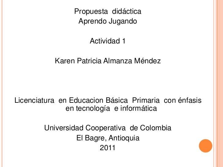 Propuesta  didáctica<br />Aprendo Jugando<br />Actividad 1<br />Karen Patricia Almanza Méndez<br />Licenciatura  en Educac...
