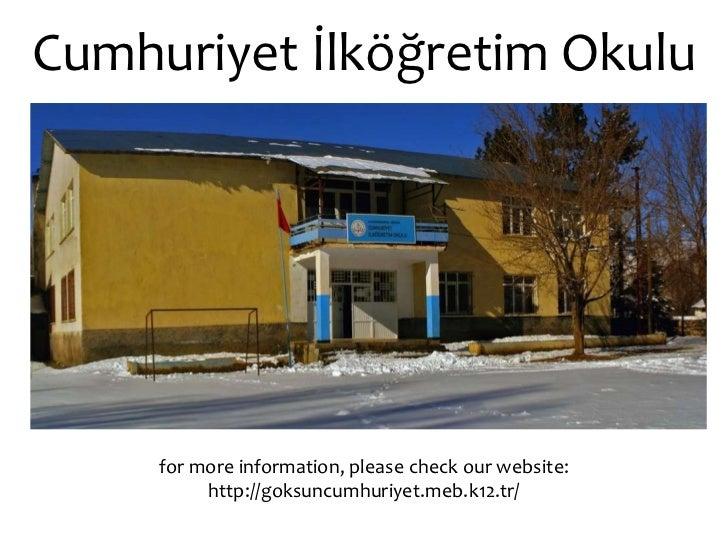 Cumhuriyet İlköğretim Okulu for more information, please check our website: http://goksuncumhuriyet.meb.k12.tr/