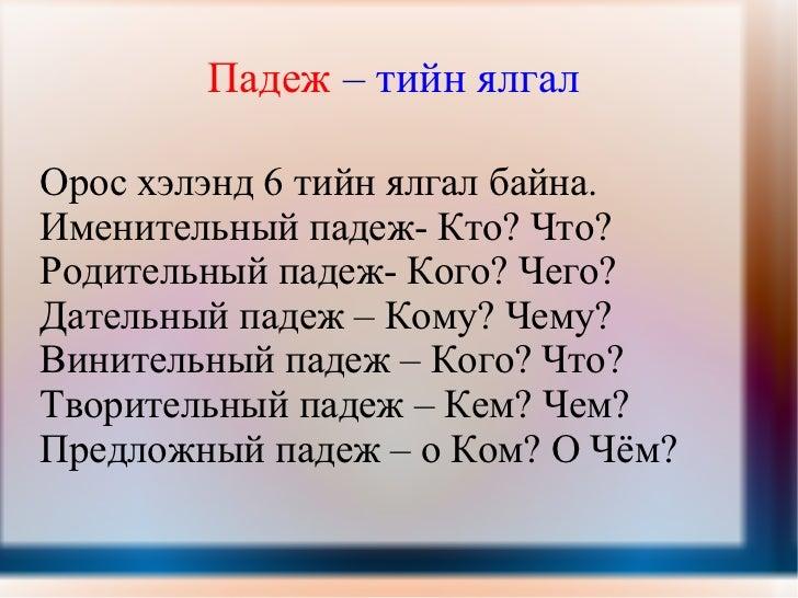 Падеж  –  тийн ялгал   Орос хэлэнд 6 тийн ялгал байна.  Именительный падеж- Кто? Что? Родительный падеж- Кого? Чего?  Дате...
