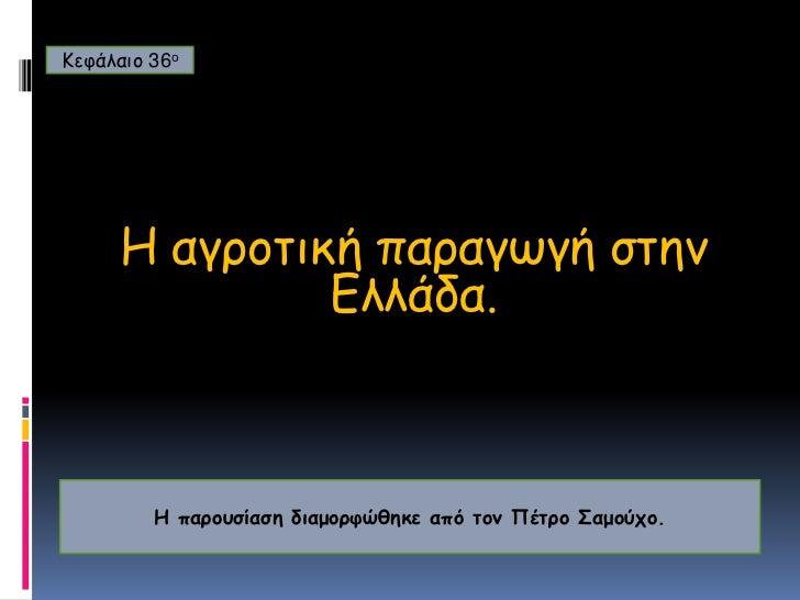 Κεφάλαιο 36ο<br />H αγροτική παραγωγή στην  Ελλάδα.<br />Η παρουσίαση διαμορφώθηκε από τον Πέτρο Σαμούχο.<br />