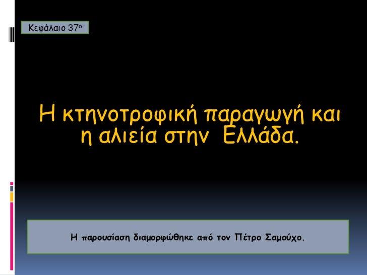 Κεφάλαιο 37ο<br />H κτηνοτροφική παραγωγή και η αλιεία στην  Ελλάδα.<br />Η παρουσίαση διαμορφώθηκε από τον Πέτρο Σαμούχο....