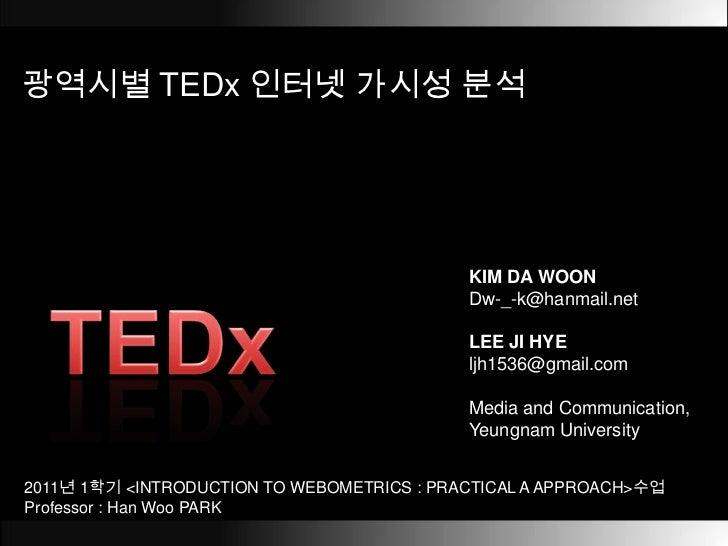 광역시별TEDx인터넷 가시성 분석<br />KIM DA WOON<br />Dw-_-k@hanmail.net<br />LEE JI HYE<br />ljh1536@gmail.com<br />Media and Communic...