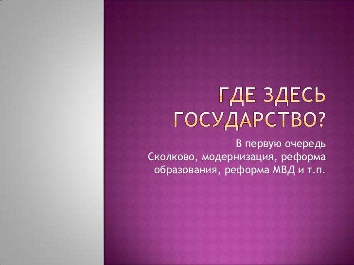 Где здесь государство?<br />В первую очередь Сколково, модернизация, реформа образования, реформа МВД и т.п.<br />