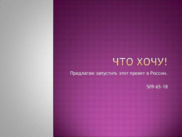 Что хочу!<br />Предлагаю запустить этот проект в России.<br />509-65-18<br />