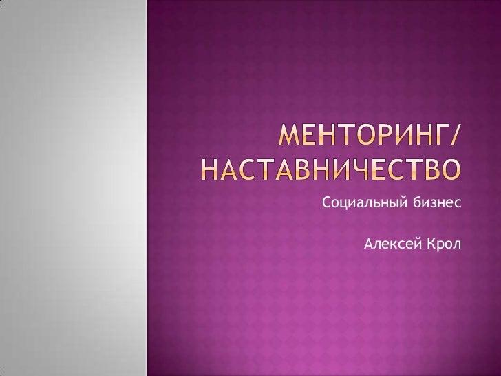 Менторинг/ наставничество<br />Социальный бизнес<br />Алексей Крол<br />