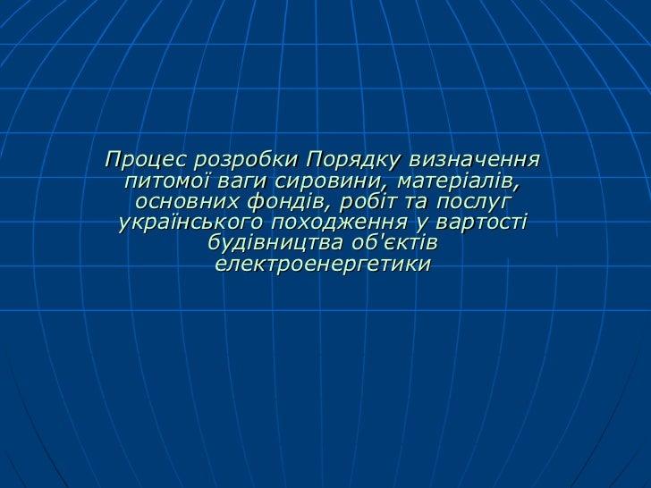 Процес розробки Порядку визначення  питомої ваги сировини, матеріалів, основних фондів, робіт та послуг українського поход...