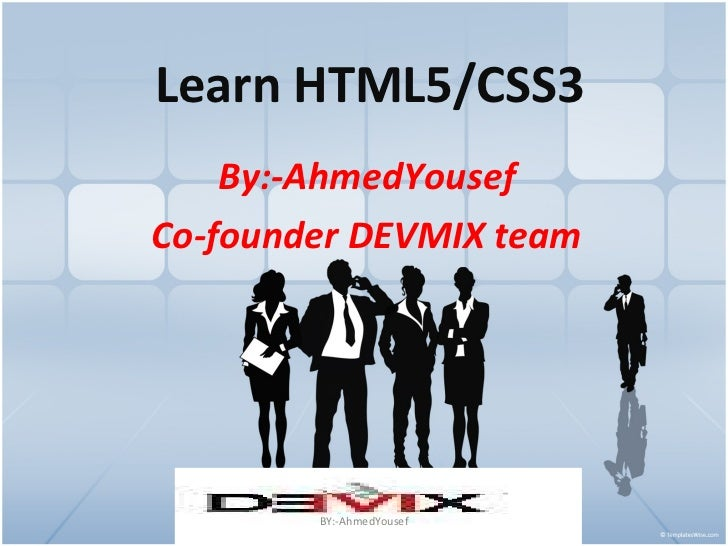 Learn HTML5/CSS3 By:-AhmedYousef Co-founder DEVMIX team BY:-AhmedYousef