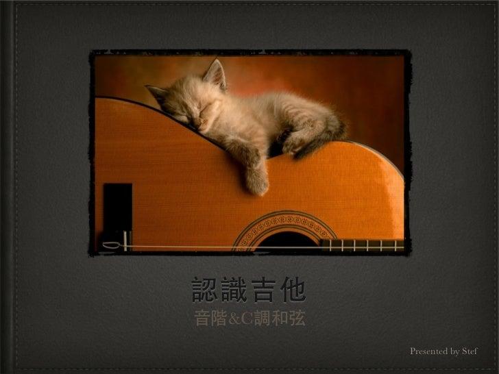 認識吉他音階&C調和弦          Presented by Stef