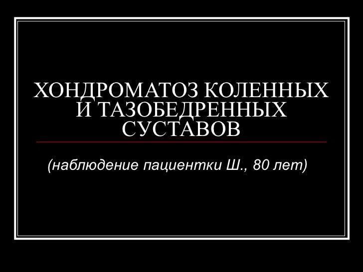 ХОНДРОМАТОЗ КОЛЕННЫХ И ТАЗОБЕДРЕННЫХ СУСТАВОВ (наблюдение пациентки Ш., 80 лет)