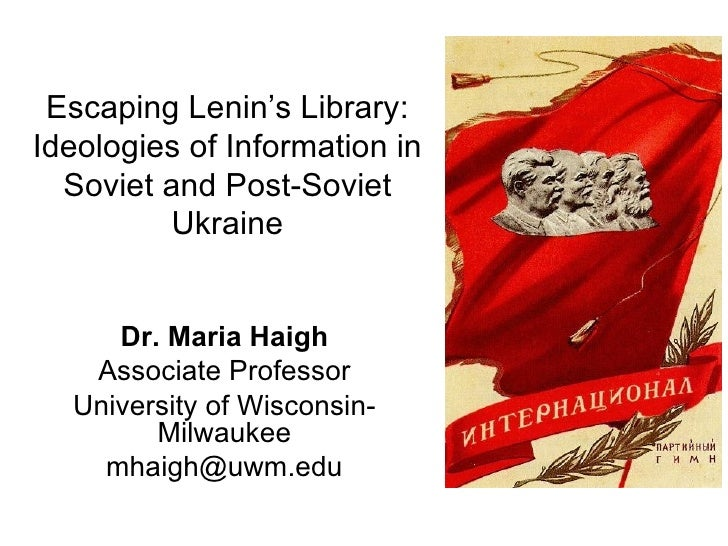 Escaping Lenin's Library:Ideologies of Information in  Soviet and Post-Soviet          Ukraine     Dr. Maria Haigh   Assoc...