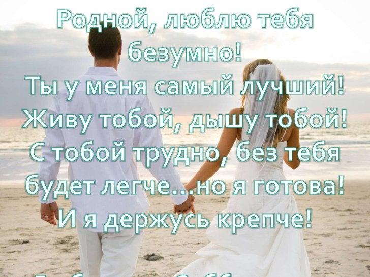 Родной, люблю тебя безумно!<br />Ты у меня самый лучший!<br />Живу тобой, дышу тобой!<br />С тобой трудно, без тебя будет ...