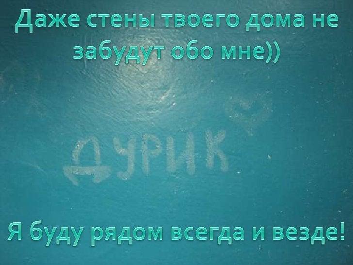 Даже стены твоего дома не забудут обо мне))<br />Я буду рядом всегда и везде!<br />