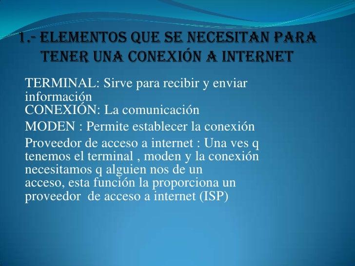 1.- Elementos que se necesitan para tener una Conexión a Internet<br />TERMINAL: Sirve para recibir y enviar información  ...