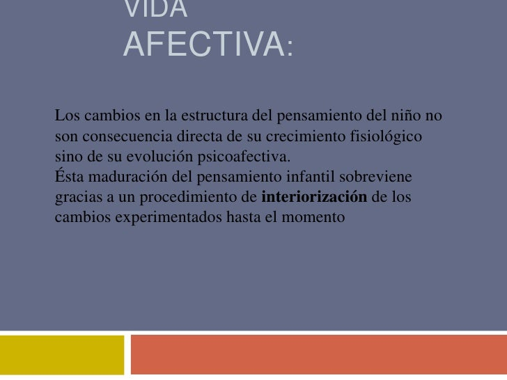 VIDA         AFECTIVA:Los cambios en la estructura del pensamiento del niño noson consecuencia directa de su crecimiento f...