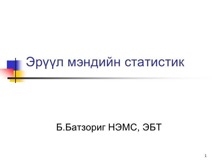Эрүүл мэндийн статистик    Б.Батзориг НЭМС, ЭБТ                           1